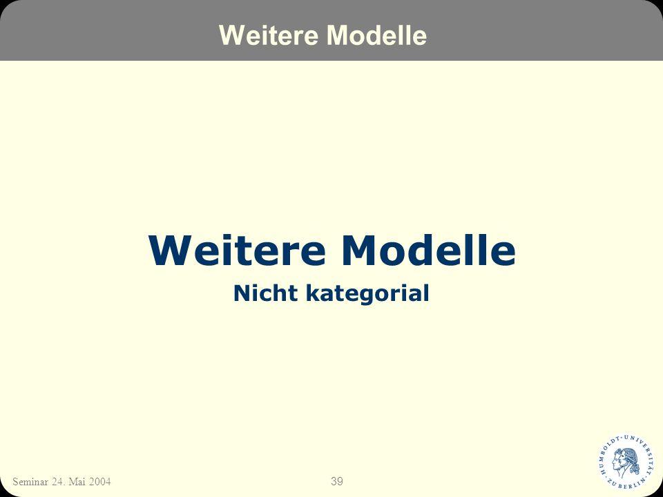 39 Seminar 24. Mai 2004 Weitere Modelle Nicht kategorial