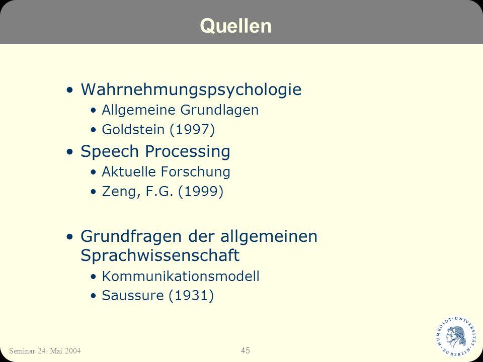 45 Seminar 24. Mai 2004 Quellen Wahrnehmungspsychologie Allgemeine Grundlagen Goldstein (1997) Speech Processing Aktuelle Forschung Zeng, F.G. (1999)