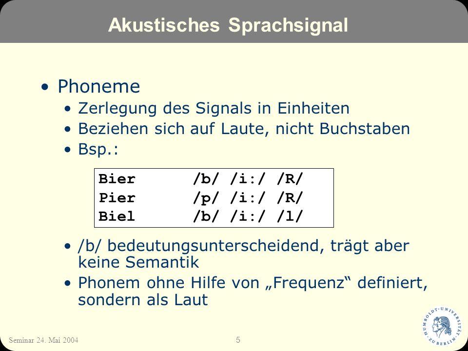 5 Seminar 24. Mai 2004 Akustisches Sprachsignal Phoneme Zerlegung des Signals in Einheiten Beziehen sich auf Laute, nicht Buchstaben Bsp.: /b/ bedeutu