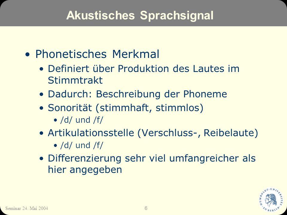 6 Seminar 24. Mai 2004 Akustisches Sprachsignal Phonetisches Merkmal Definiert über Produktion des Lautes im Stimmtrakt Dadurch: Beschreibung der Phon