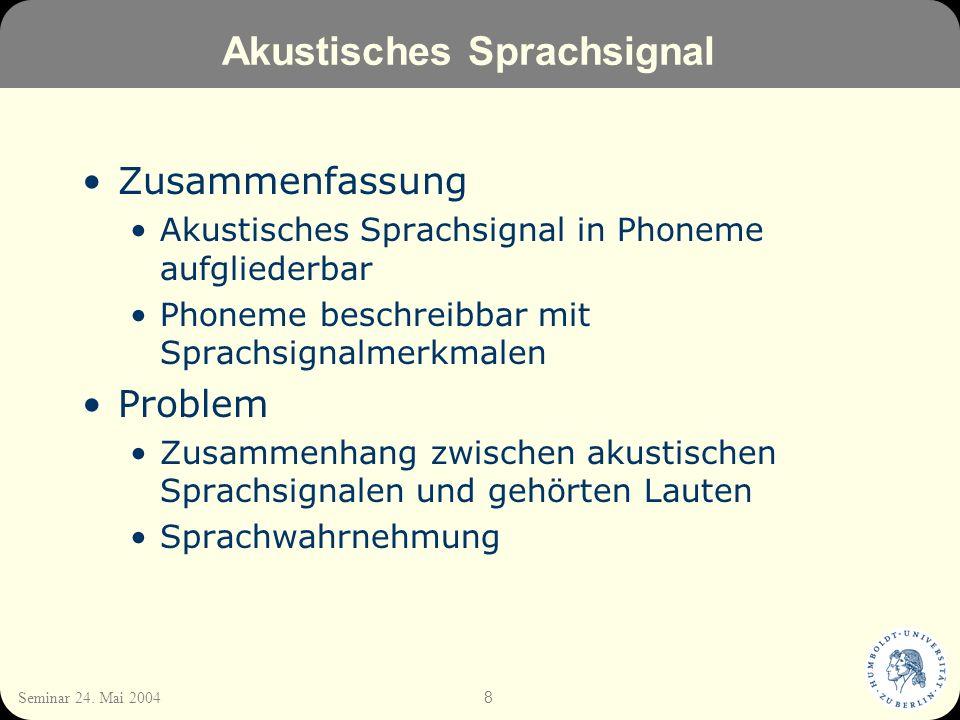 8 Seminar 24. Mai 2004 Akustisches Sprachsignal Zusammenfassung Akustisches Sprachsignal in Phoneme aufgliederbar Phoneme beschreibbar mit Sprachsigna