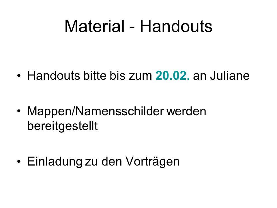Material - Handouts Handouts bitte bis zum 20.02. an Juliane Mappen/Namensschilder werden bereitgestellt Einladung zu den Vorträgen