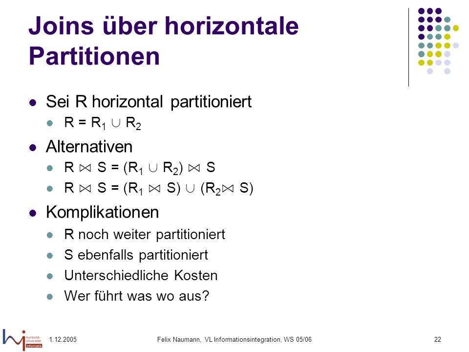 1.12.2005Felix Naumann, VL Informationsintegration, WS 05/0622 Joins über horizontale Partitionen Sei R horizontal partitioniert R = R 1 R 2 Alternati