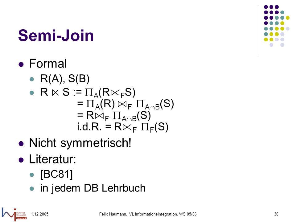 1.12.2005Felix Naumann, VL Informationsintegration, WS 05/0630 Semi-Join Formal R(A), S(B) R S := A (R F S) = A (R) F A B (S) = R F A B (S) i.d.R. = R