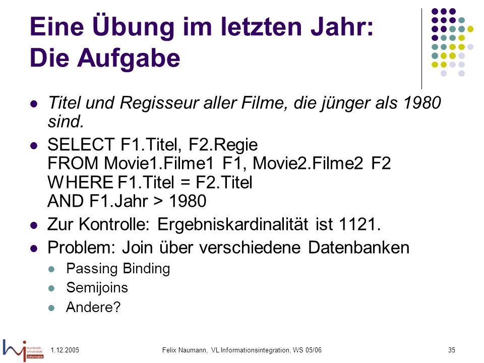 1.12.2005Felix Naumann, VL Informationsintegration, WS 05/0635 Eine Übung im letzten Jahr: Die Aufgabe Titel und Regisseur aller Filme, die jünger als