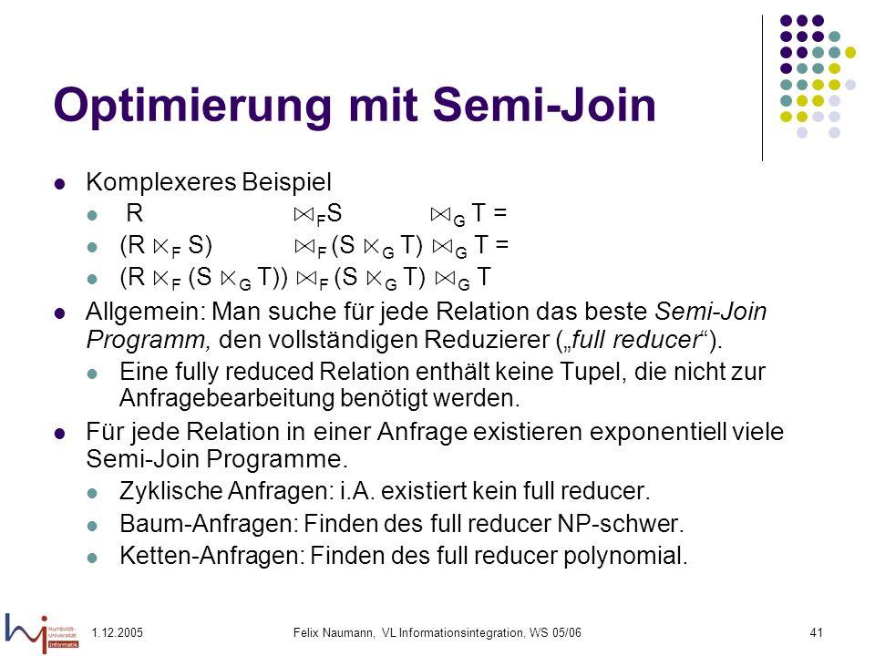 1.12.2005Felix Naumann, VL Informationsintegration, WS 05/0641 Optimierung mit Semi-Join Komplexeres Beispiel R F S G T = (R F S) F (S G T) G T = (R F
