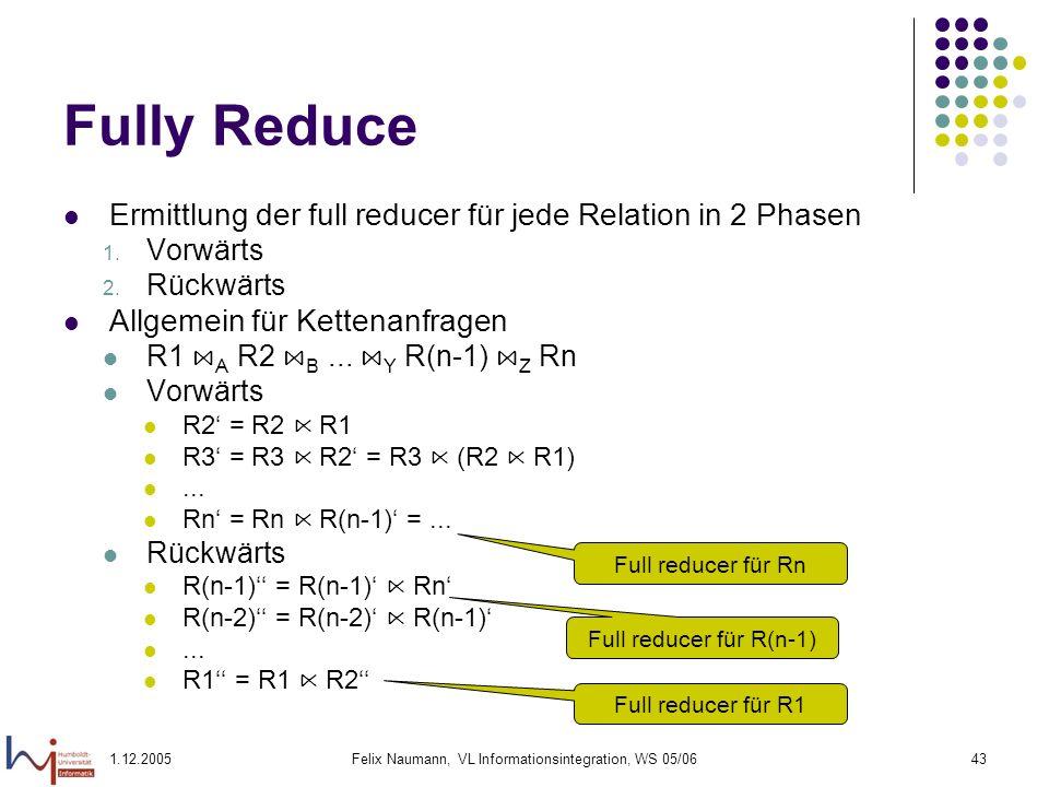 1.12.2005Felix Naumann, VL Informationsintegration, WS 05/0643 Fully Reduce Ermittlung der full reducer für jede Relation in 2 Phasen 1. Vorwärts 2. R