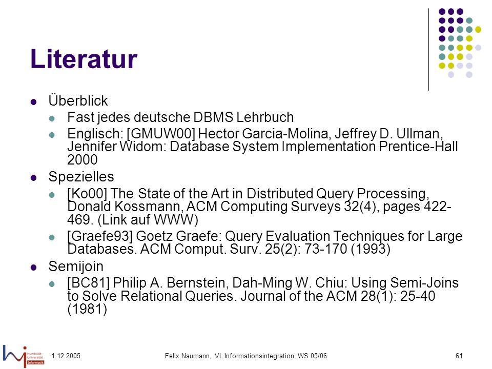 1.12.2005Felix Naumann, VL Informationsintegration, WS 05/0661 Literatur Überblick Fast jedes deutsche DBMS Lehrbuch Englisch: [GMUW00] Hector Garcia-