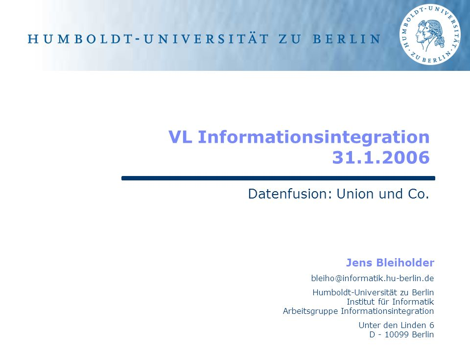 Jens Bleiholder bleiho@informatik.hu-berlin.de Humboldt-Universität zu Berlin Institut für Informatik Arbeitsgruppe Informationsintegration Unter den