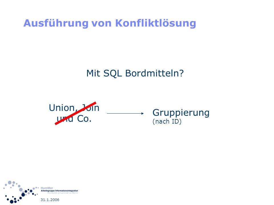 31.1.2006 Ausführung von Konfliktlösung Union, Join und Co. Gruppierung (nach ID) Mit SQL Bordmitteln?