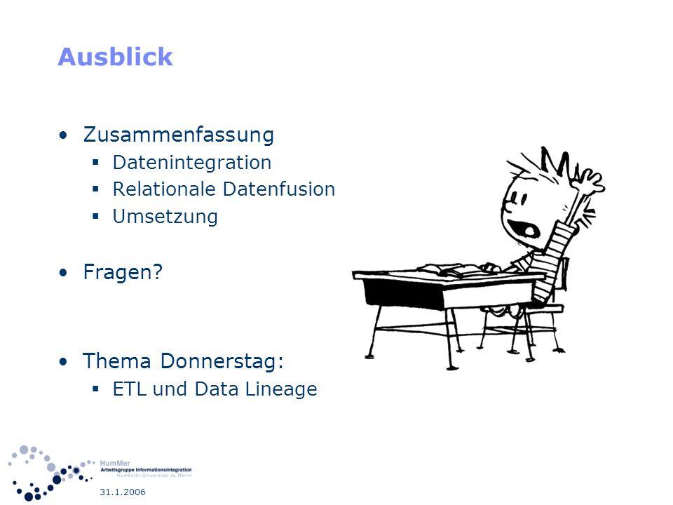 31.1.2006 Ausblick Zusammenfassung Datenintegration Relationale Datenfusion Umsetzung Fragen? Thema Donnerstag: ETL und Data Lineage