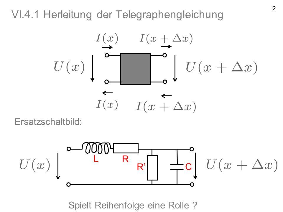 2 VI.4.1 Herleitung der Telegraphengleichung Ersatzschaltbild: L R R C Spielt Reihenfolge eine Rolle ?