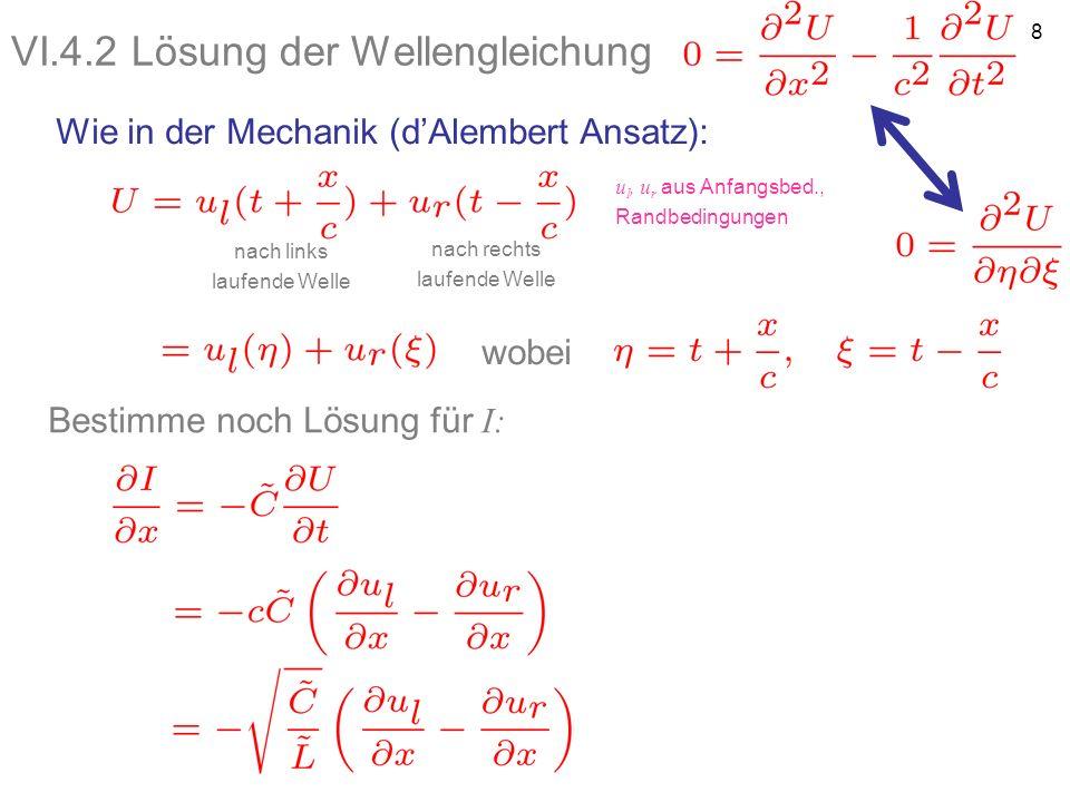 8 VI.4.2 Lösung der Wellengleichung Wie in der Mechanik (dAlembert Ansatz): nach links laufende Welle nach rechts laufende Welle wobei Bestimme noch L