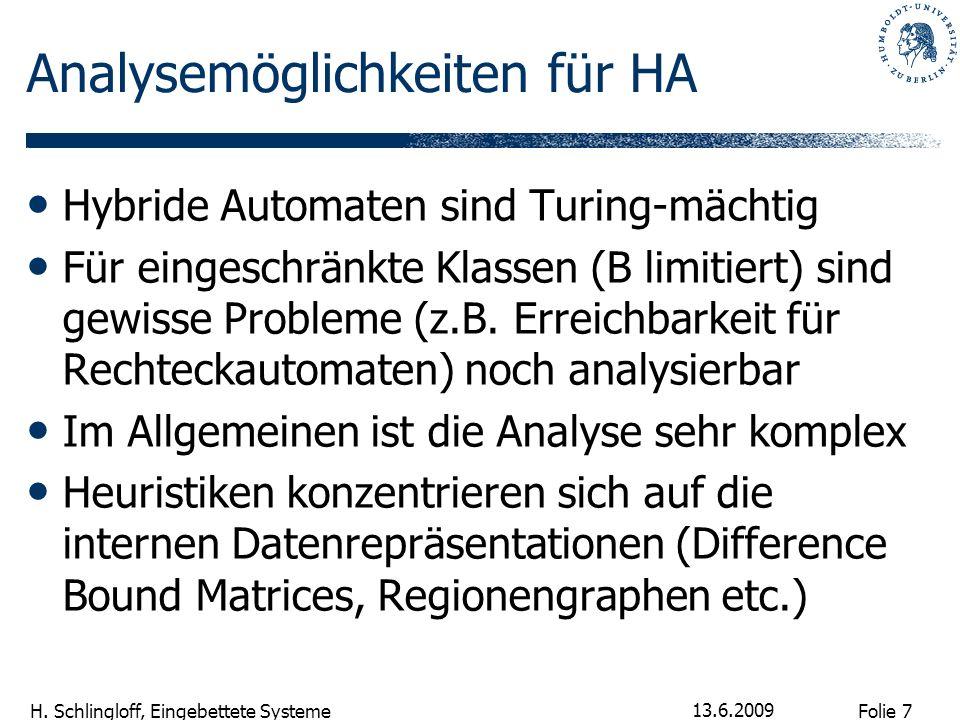 Folie 7 H. Schlingloff, Eingebettete Systeme 13.6.2009 Analysemöglichkeiten für HA Hybride Automaten sind Turing-mächtig Für eingeschränkte Klassen (B