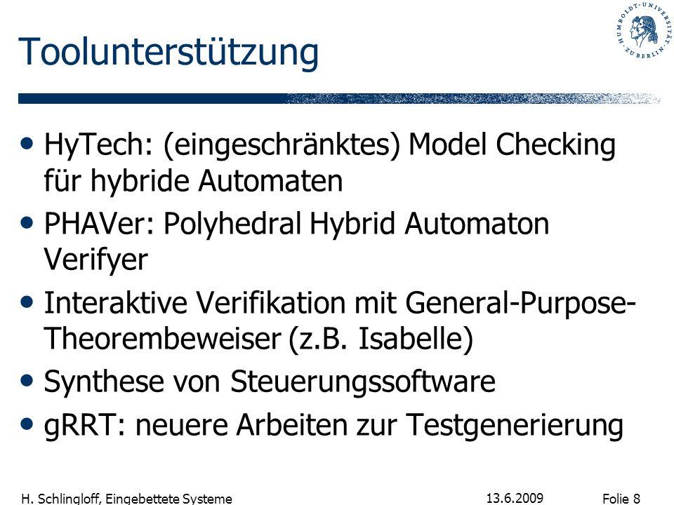 Folie 8 H. Schlingloff, Eingebettete Systeme 13.6.2009 Toolunterstützung HyTech: (eingeschränktes) Model Checking für hybride Automaten PHAVer: Polyhe