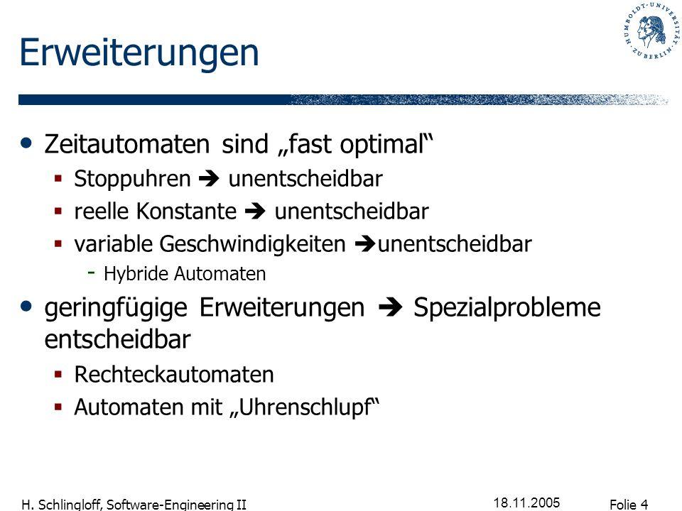 Folie 4 H. Schlingloff, Software-Engineering II 18.11.2005 Erweiterungen Zeitautomaten sind fast optimal Stoppuhren unentscheidbar reelle Konstante un