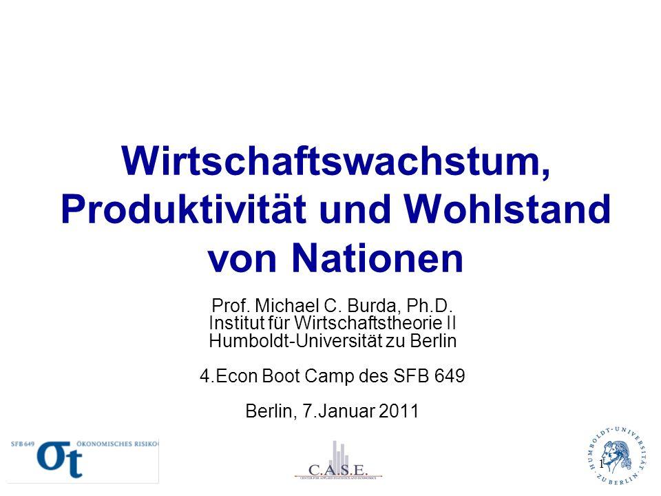 Wirtschaftswachstum, Produktivität und Wohlstand von Nationen Prof. Michael C. Burda, Ph.D. Institut für Wirtschaftstheorie II Humboldt-Universität zu