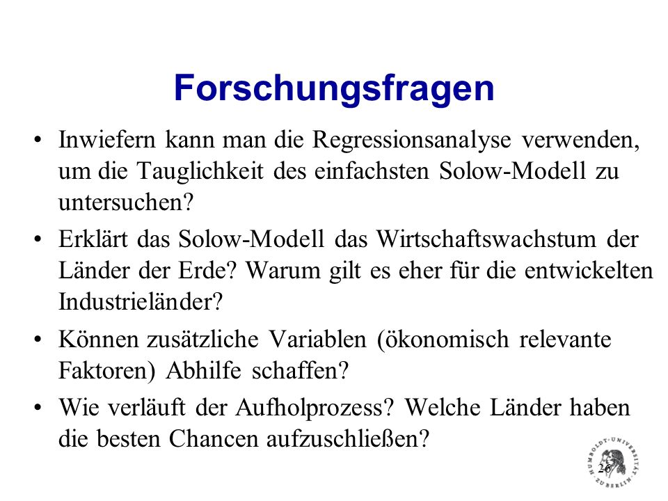 Forschungsfragen Inwiefern kann man die Regressionsanalyse verwenden, um die Tauglichkeit des einfachsten Solow-Modell zu untersuchen? Erklärt das Sol