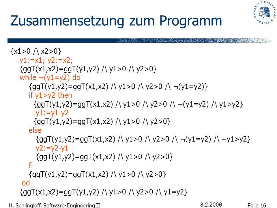 Folie 16 H. Schlingloff, Software-Engineering II 8.2.2006 Zusammensetzung zum Programm {x1>0 /\ x2>0} y1:=x1; y2:=x2; {ggT(x1,x2)=ggT(y1,y2) /\ y1>0 /