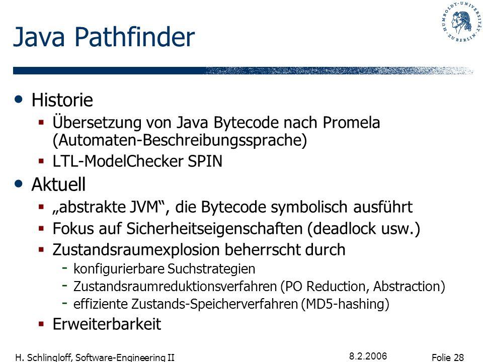 Folie 28 H. Schlingloff, Software-Engineering II 8.2.2006 Java Pathfinder Historie Übersetzung von Java Bytecode nach Promela (Automaten-Beschreibungs
