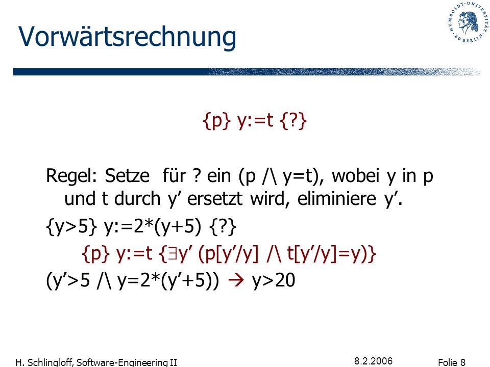 Folie 8 H. Schlingloff, Software-Engineering II 8.2.2006 Vorwärtsrechnung {p} y:=t {?} Regel: Setze für ? ein (p /\ y=t), wobei y in p und t durch y e