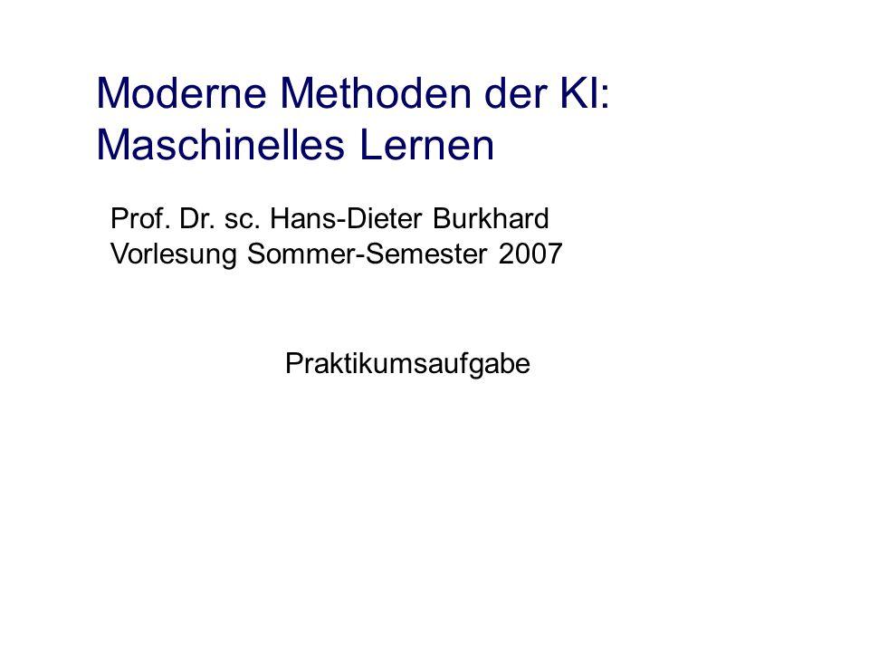 Moderne Methoden der KI: Maschinelles Lernen Praktikumsaufgabe Prof. Dr. sc. Hans-Dieter Burkhard Vorlesung Sommer-Semester 2007