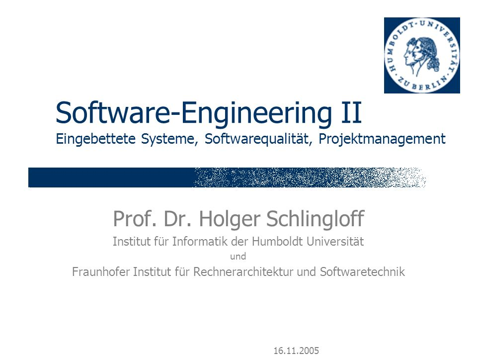16.11.2005 Software-Engineering II Eingebettete Systeme, Softwarequalität, Projektmanagement Prof. Dr. Holger Schlingloff Institut für Informatik der