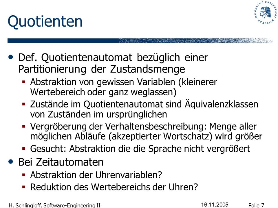 Folie 7 H. Schlingloff, Software-Engineering II 16.11.2005 Quotienten Def. Quotientenautomat bezüglich einer Partitionierung der Zustandsmenge Abstrak