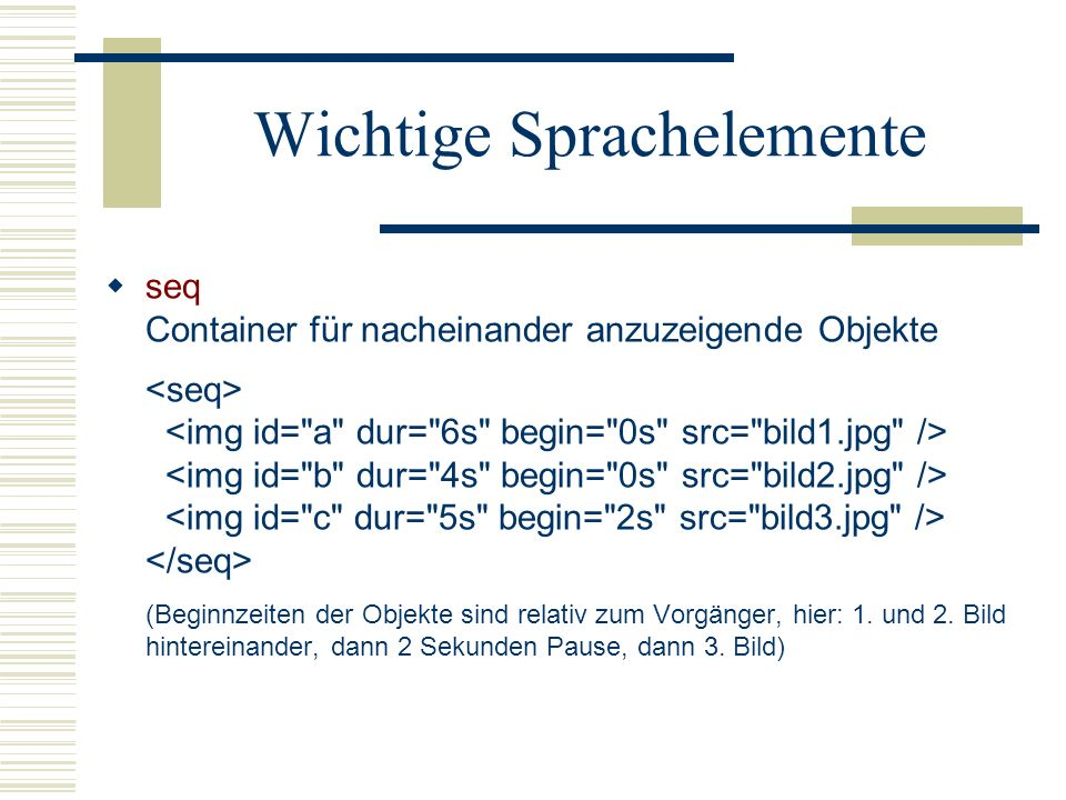Wichtige Sprachelemente seq Container für nacheinander anzuzeigende Objekte (Beginnzeiten der Objekte sind relativ zum Vorgänger, hier: 1. und 2. Bild