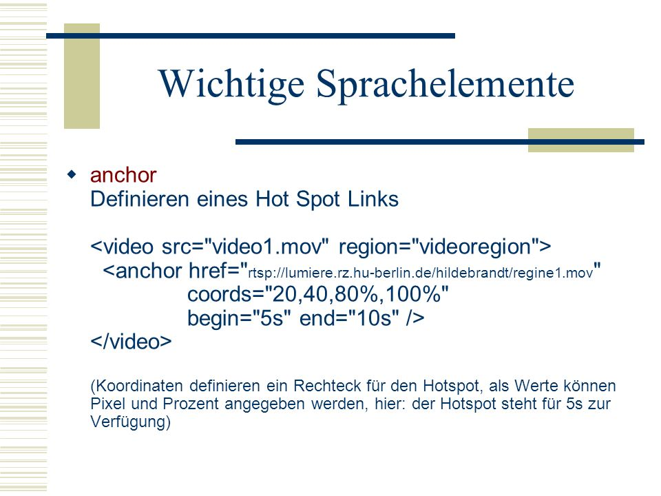 Wichtige Sprachelemente anchor Definieren eines Hot Spot Links (Koordinaten definieren ein Rechteck für den Hotspot, als Werte können Pixel und Prozen