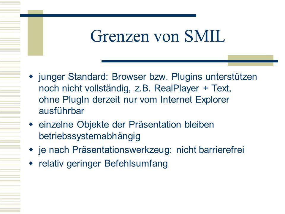 Grenzen von SMIL junger Standard: Browser bzw. Plugins unterstützen noch nicht vollständig, z.B. RealPlayer + Text, ohne PlugIn derzeit nur vom Intern