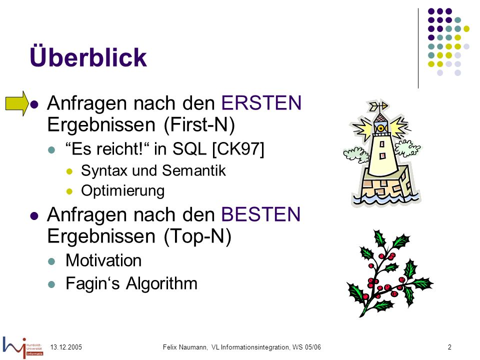 13.12.2005Felix Naumann, VL Informationsintegration, WS 05/0613 STOP AFTER – Beispiel SELECT p.name, v.umsatz FROM Produkte p, Verkäufe V WHERE p.typ = software AND p.id = v.prod_id ORDER BY v.umsatz DESC STOP AFTER ( SELECT count(*)/10 FROM Produkte p WHERE p.typ = software) Liste Name und Umsatz der 10% umsatzstärksten Softwareprodukte.
