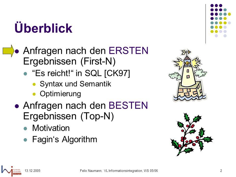 13.12.2005Felix Naumann, VL Informationsintegration, WS 05/062 Überblick Anfragen nach den ERSTEN Ergebnissen (First-N) Es reicht! in SQL [CK97] Synta