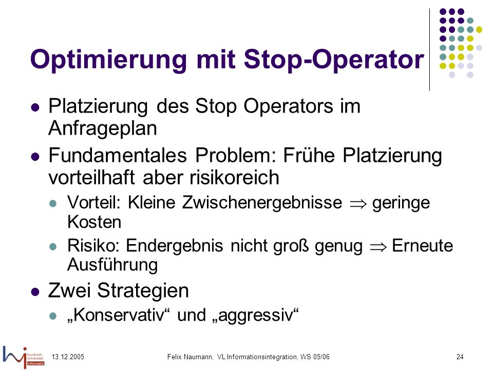 13.12.2005Felix Naumann, VL Informationsintegration, WS 05/0624 Optimierung mit Stop-Operator Platzierung des Stop Operators im Anfrageplan Fundamenta