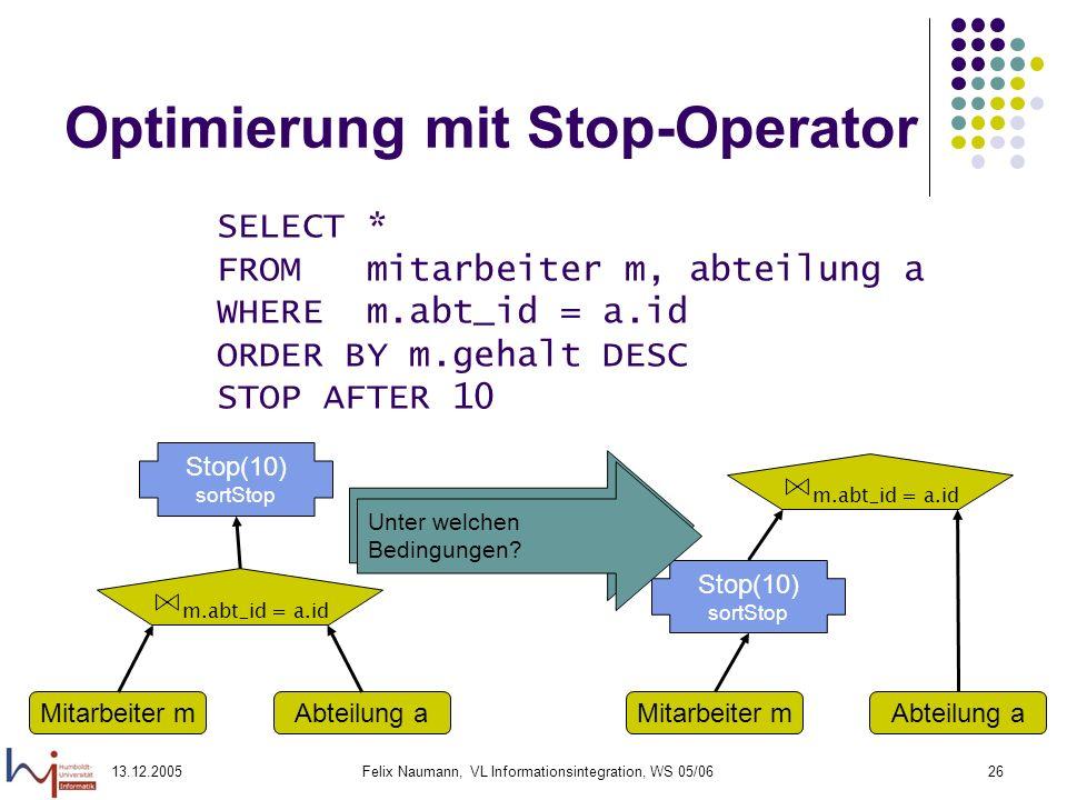 13.12.2005Felix Naumann, VL Informationsintegration, WS 05/0626 Optimierung mit Stop-Operator SELECT * FROM mitarbeiter m, abteilung a WHERE m.abt_id