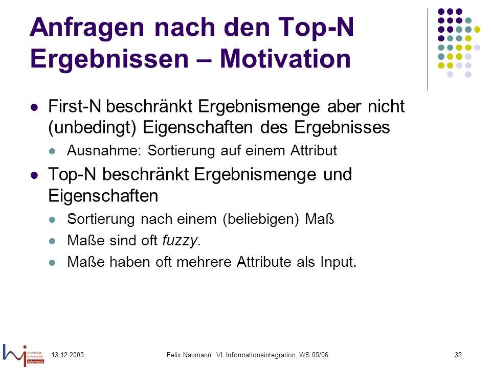 13.12.2005Felix Naumann, VL Informationsintegration, WS 05/0632 Anfragen nach den Top-N Ergebnissen – Motivation First-N beschränkt Ergebnismenge aber