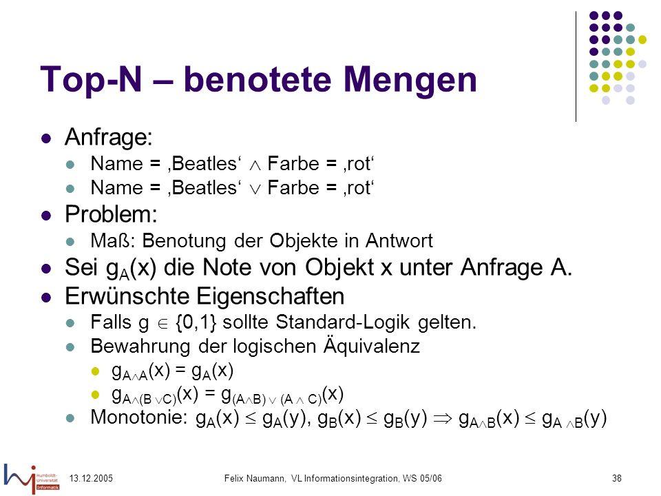 13.12.2005Felix Naumann, VL Informationsintegration, WS 05/0638 Top-N – benotete Mengen Anfrage: Name = Beatles Farbe = rot Problem: Maß: Benotung der