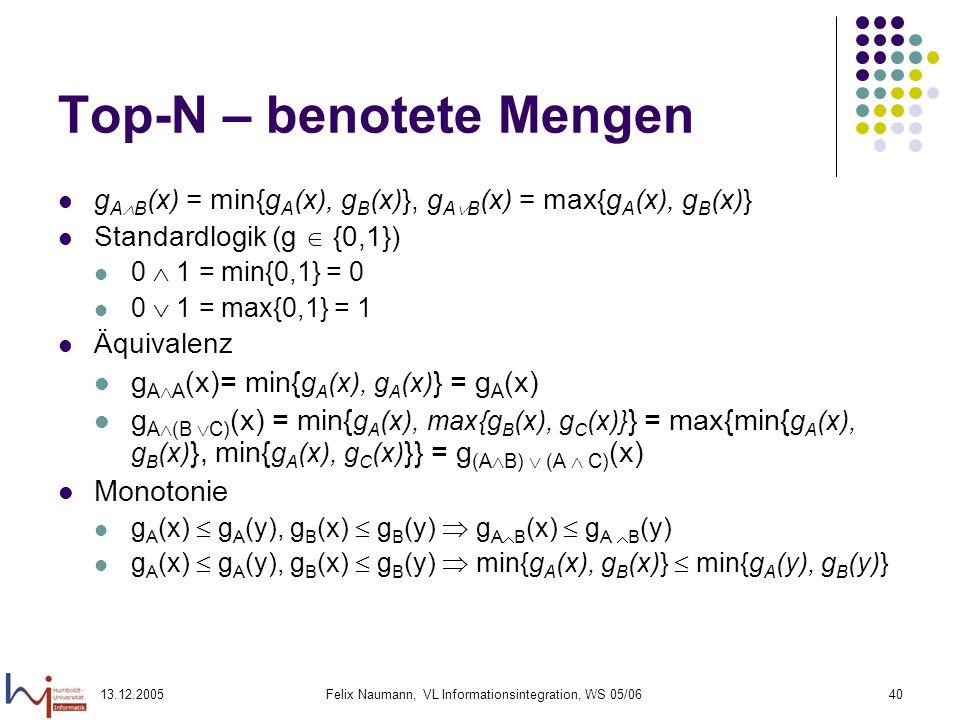 13.12.2005Felix Naumann, VL Informationsintegration, WS 05/0640 Top-N – benotete Mengen g A B (x) = min{g A (x), g B (x)}, g A B (x) = max{g A (x), g