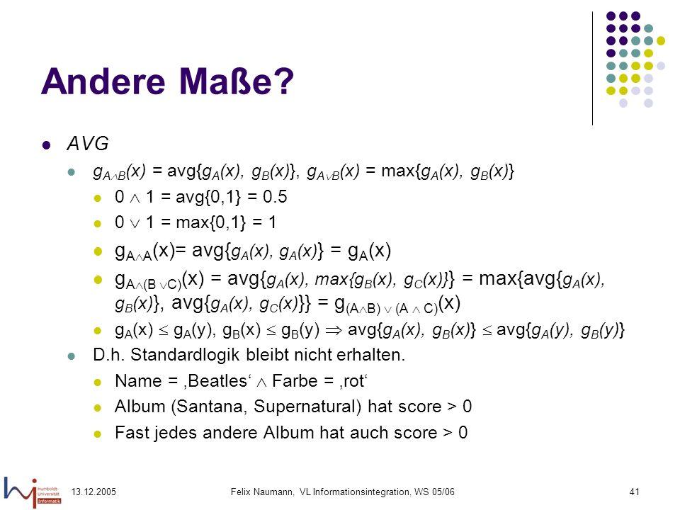 13.12.2005Felix Naumann, VL Informationsintegration, WS 05/0641 Andere Maße? AVG g A B (x) = avg{g A (x), g B (x)}, g A B (x) = max{g A (x), g B (x)}