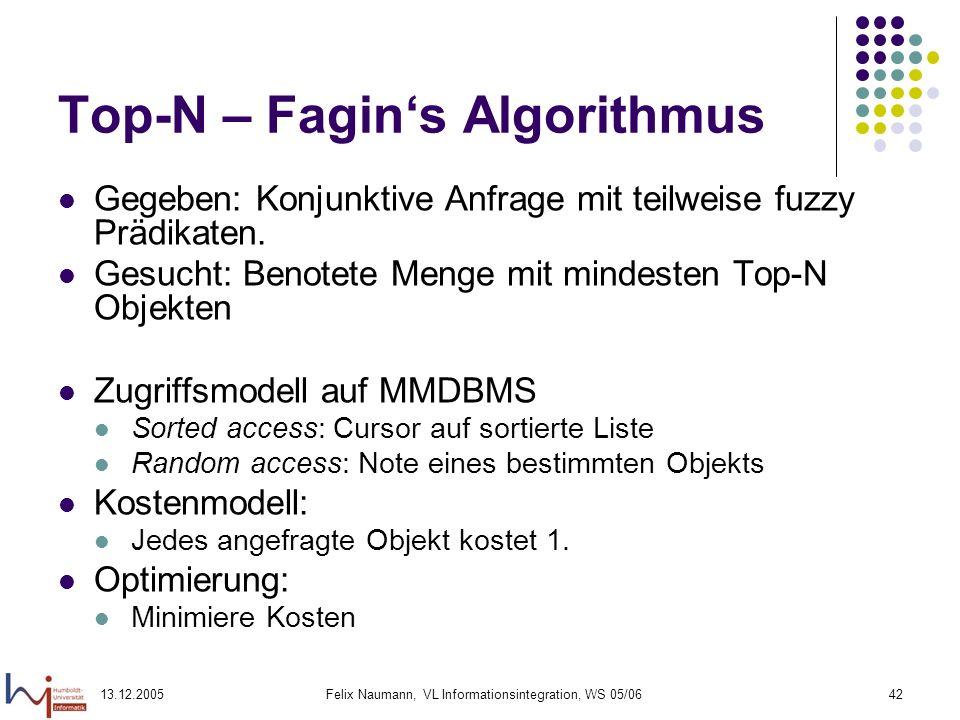 13.12.2005Felix Naumann, VL Informationsintegration, WS 05/0642 Top-N – Fagins Algorithmus Gegeben: Konjunktive Anfrage mit teilweise fuzzy Prädikaten