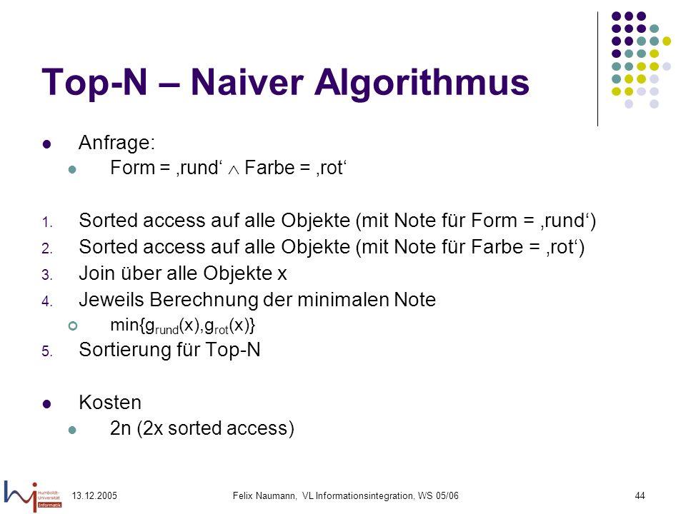 13.12.2005Felix Naumann, VL Informationsintegration, WS 05/0644 Top-N – Naiver Algorithmus Anfrage: Form = rund Farbe = rot 1. Sorted access auf alle