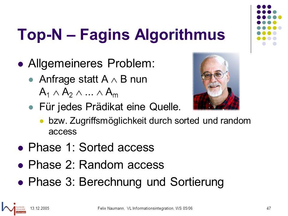 13.12.2005Felix Naumann, VL Informationsintegration, WS 05/0647 Top-N – Fagins Algorithmus Allgemeineres Problem: Anfrage statt A B nun A 1 A 2... A m
