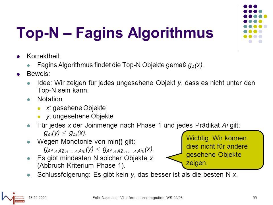 13.12.2005Felix Naumann, VL Informationsintegration, WS 05/0655 Top-N – Fagins Algorithmus Korrektheit: Fagins Algorithmus findet die Top-N Objekte ge