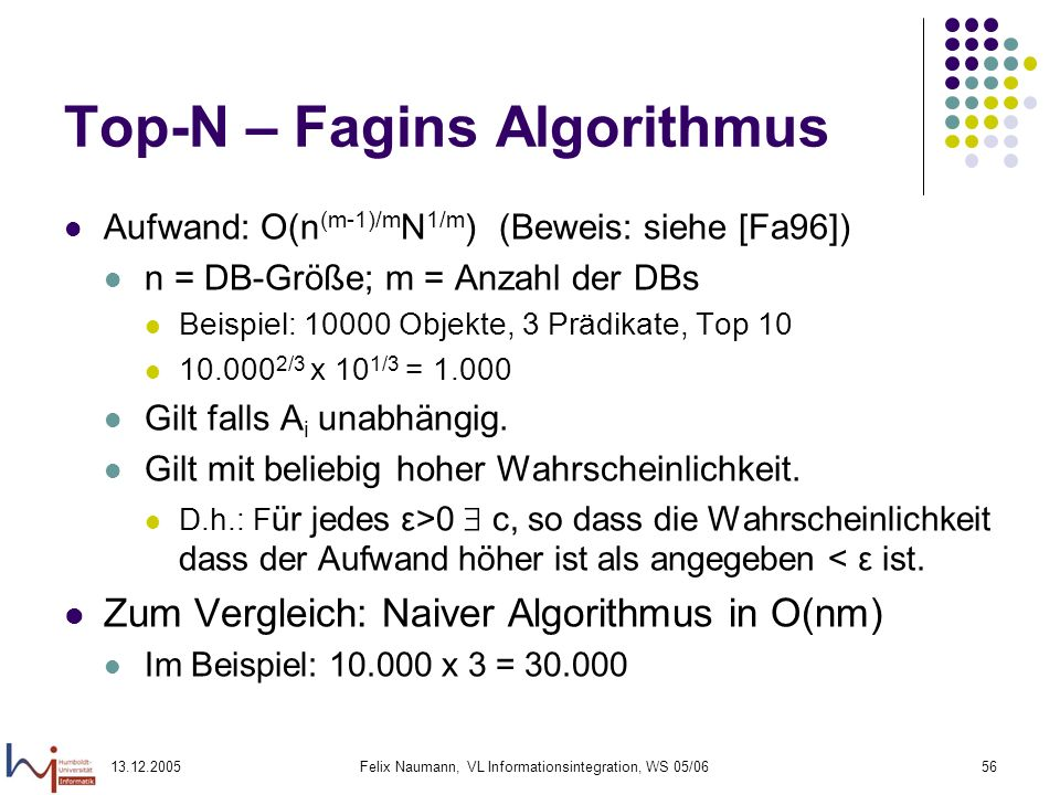 13.12.2005Felix Naumann, VL Informationsintegration, WS 05/0656 Top-N – Fagins Algorithmus Aufwand: O(n (m-1)/m N 1/m ) (Beweis: siehe [Fa96]) n = DB-