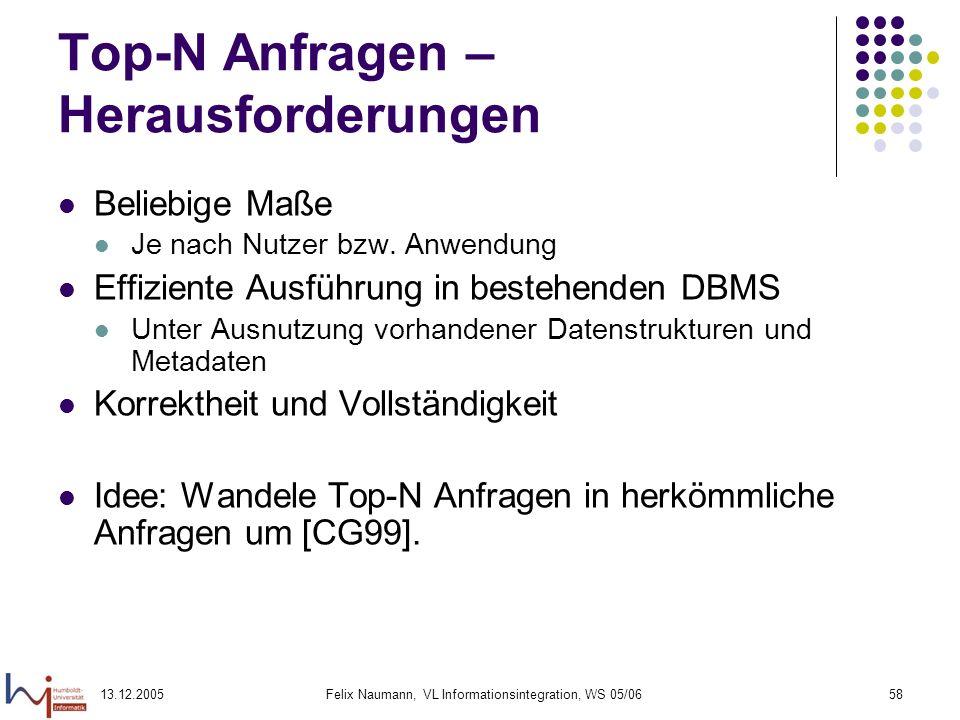 13.12.2005Felix Naumann, VL Informationsintegration, WS 05/0658 Top-N Anfragen – Herausforderungen Beliebige Maße Je nach Nutzer bzw. Anwendung Effizi