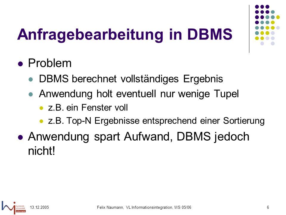 13.12.2005Felix Naumann, VL Informationsintegration, WS 05/066 Anfragebearbeitung in DBMS Problem DBMS berechnet vollständiges Ergebnis Anwendung holt