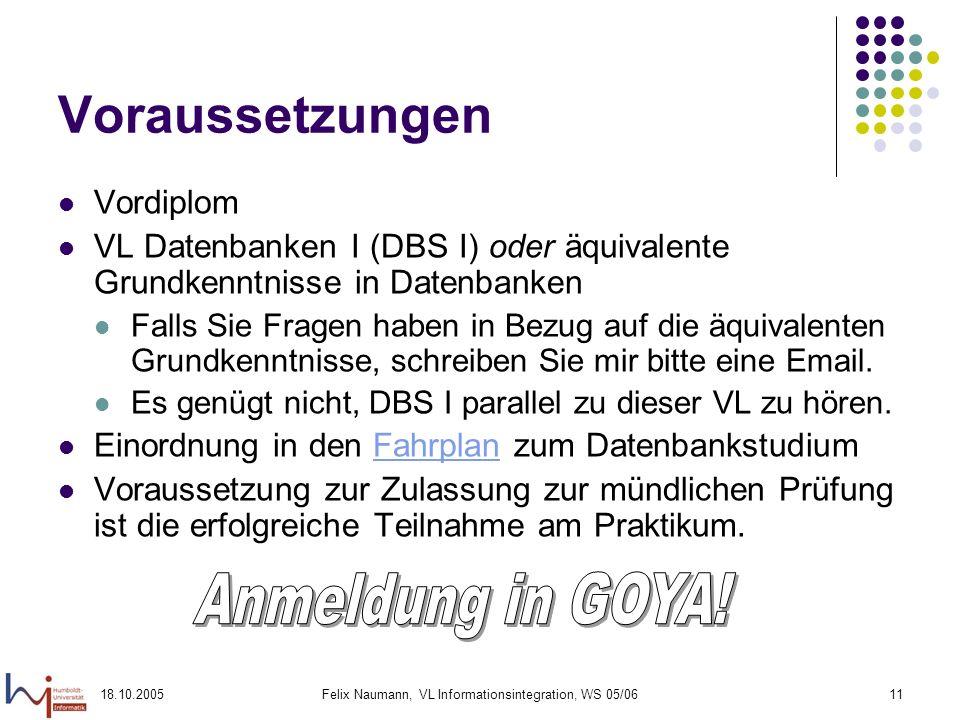 18.10.2005Felix Naumann, VL Informationsintegration, WS 05/0611 Voraussetzungen Vordiplom VL Datenbanken I (DBS I) oder äquivalente Grundkenntnisse in