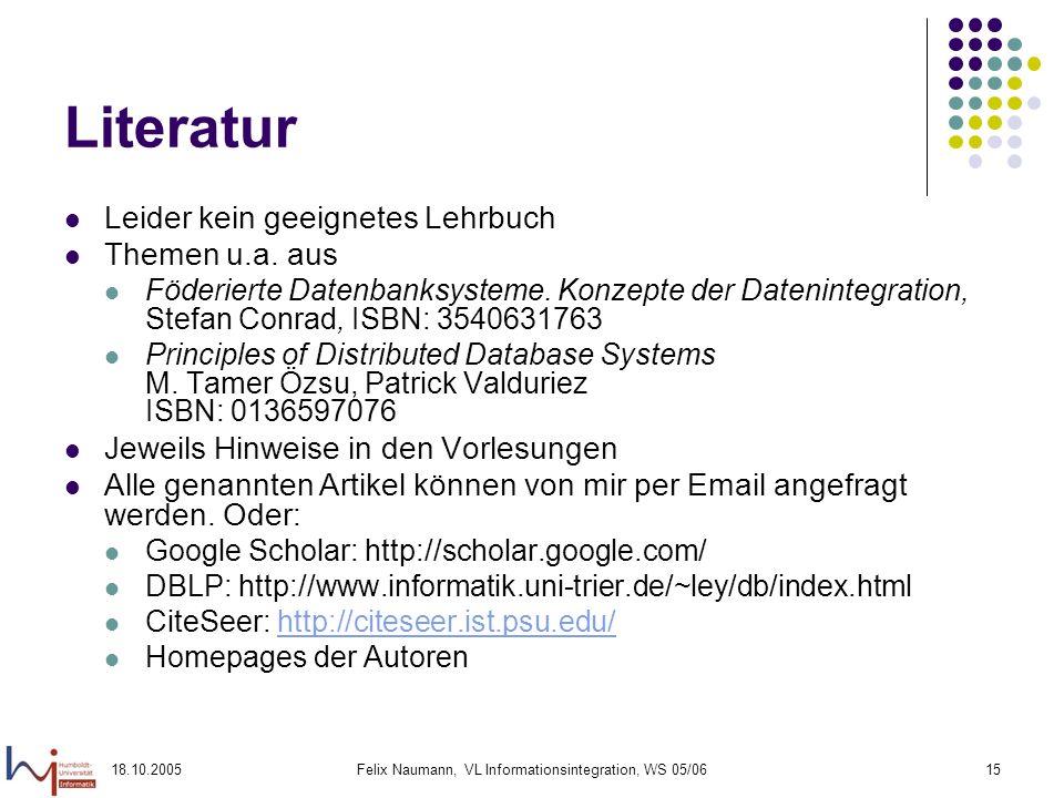 18.10.2005Felix Naumann, VL Informationsintegration, WS 05/0615 Literatur Leider kein geeignetes Lehrbuch Themen u.a. aus Föderierte Datenbanksysteme.