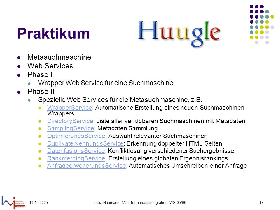 18.10.2005Felix Naumann, VL Informationsintegration, WS 05/0617 Praktikum Metasuchmaschine Web Services Phase I Wrapper Web Service für eine Suchmasch