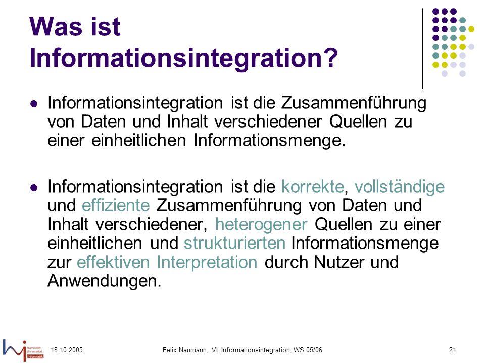 18.10.2005Felix Naumann, VL Informationsintegration, WS 05/0621 Was ist Informationsintegration? Informationsintegration ist die Zusammenführung von D